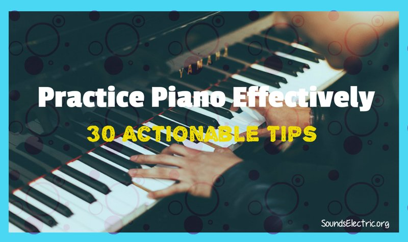How To Practice Piano Effectively: Check These 30 Actionable Tips!